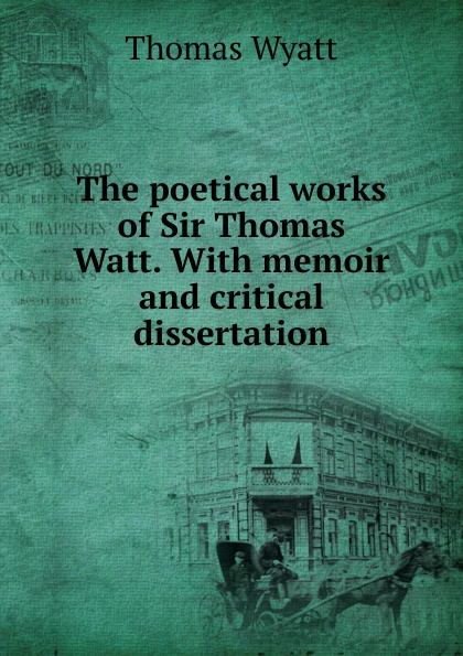 Thomas Wyatt The poetical works of Sir Thomas Watt. With memoir and critical dissertation thomas green a dissertation on enthusiasm