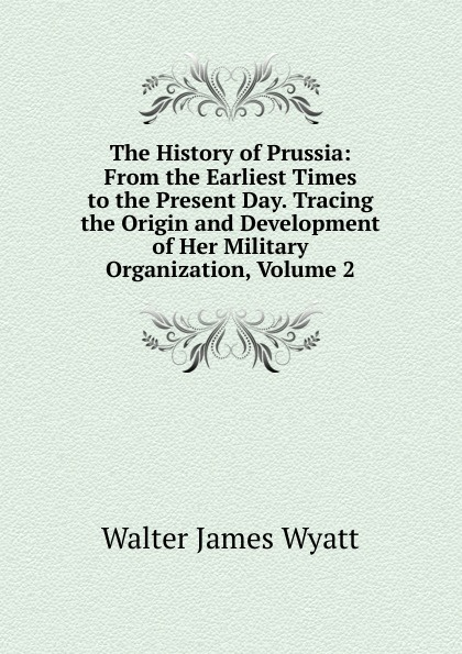 лучшая цена Walter James Wyatt The History of Prussia: From the Earliest Times to the Present Day. Tracing the Origin and Development of Her Military Organization, Volume 2