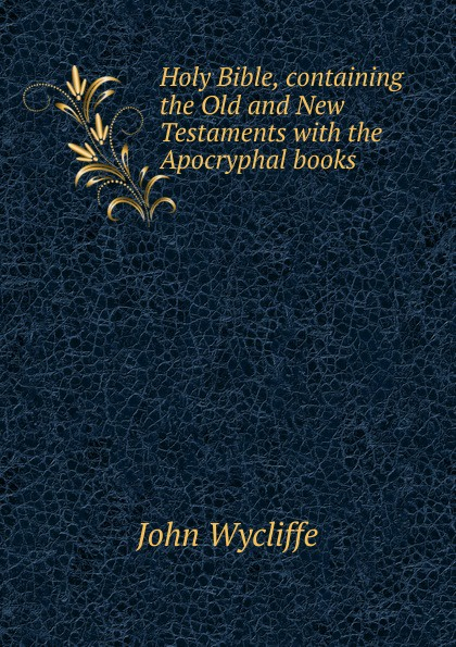 Wycliffe John Holy Bible, containing the Old and New Testaments with Apocryphal books
