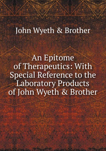 John Wyeth & Brother An Epitome of Therapeutics: With Special Reference to the Laboratory Products of John Wyeth . Brother andrew wyeth snow hill