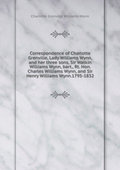 лучшая цена Charlotte Grenville Williams-Wynn Correspondence of Charlotte Grenville, Lady Williams Wynn, and her three sons, Sir Watkin Williams Wynn, bart., Rt. Hon. Charles Williams Wynn, and Sir Henry Williams Wynn.1795-1832