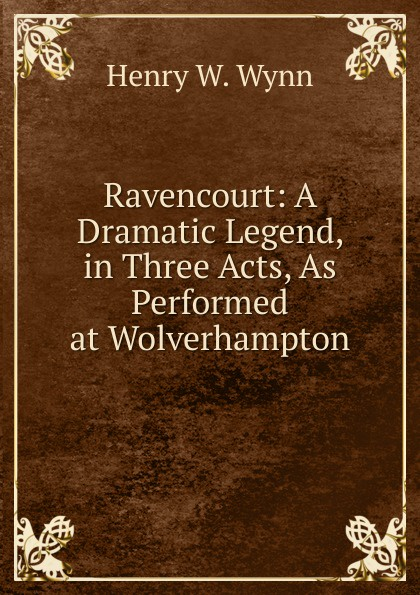 Henry W. Wynn Ravencourt: A Dramatic Legend, in Three Acts, As Performed at Wolverhampton e a bennett milestones a play in three acts
