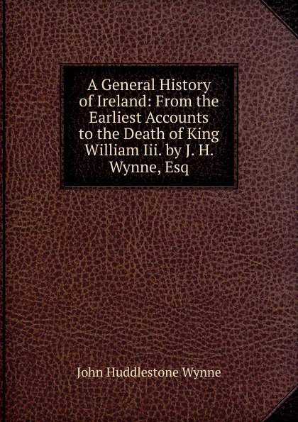 John Huddlestone Wynne A General History of Ireland: From the Earliest Accounts to the Death of King William Iii. by J. H. Wynne, Esq william brock j the fontana history of chemistry