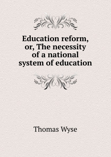 Thomas Wyse Education reform, or, The necessity of a national system education