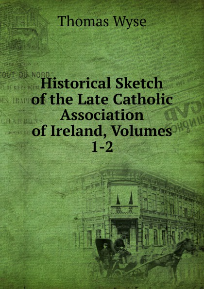 Thomas Wyse Historical Sketch of the Late Catholic Association Ireland, Volumes 1-2