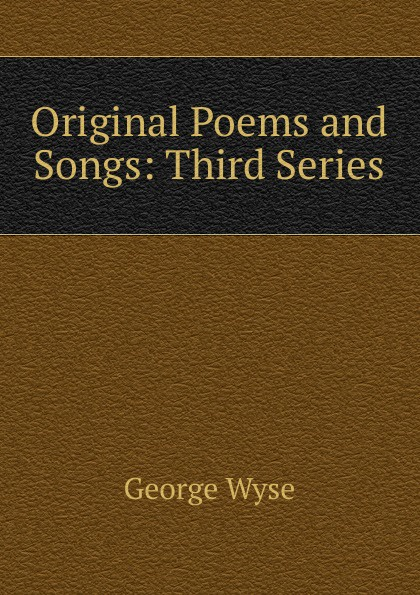George Wyse Original Poems and Songs: Third Series