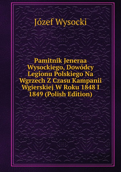 Józef Wysocki Pamitnik Jeneraa Wysockiego, Dowodcy Legionu Polskiego Na Wgrzech Z Czasu Kampanii Wgierskiej W Roku 1848 I 1849 (Polish Edition) детская футболка классическая унисекс printio новогодние коты