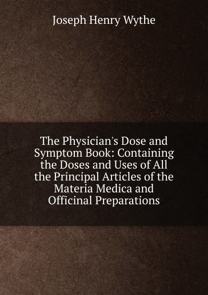 Joseph Henry Wythe The Physician.s Dose and Symptom Book: Containing the Doses and Uses of All the Principal Articles of the Materia Medica and Officinal Preparations peter p good the family flora and materia medica botanica volume 2