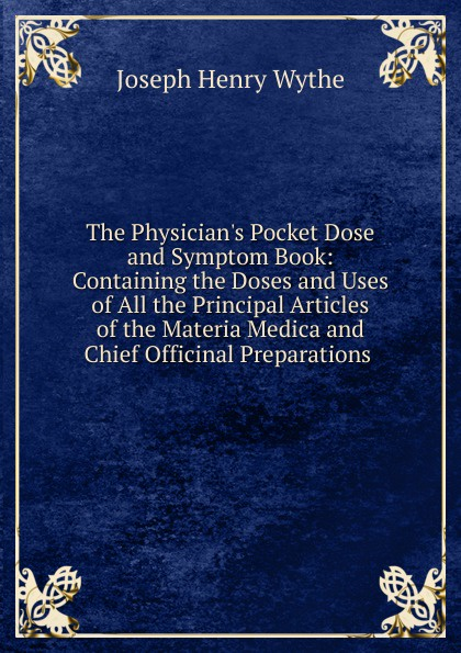 Joseph Henry Wythe The Physician.s Pocket Dose and Symptom Book: Containing the Doses and Uses of All the Principal Articles of the Materia Medica and Chief Officinal Preparations . peter p good the family flora and materia medica botanica volume 2