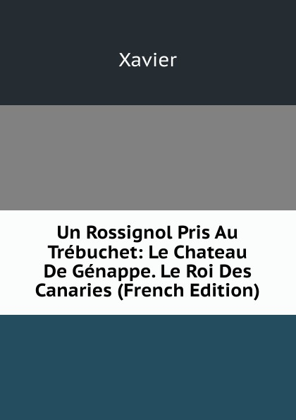 Xavier Un Rossignol Pris Au Trebuchet: Le Chateau De Genappe. Le Roi Des Canaries (French Edition) edmond about le roi des montagnes