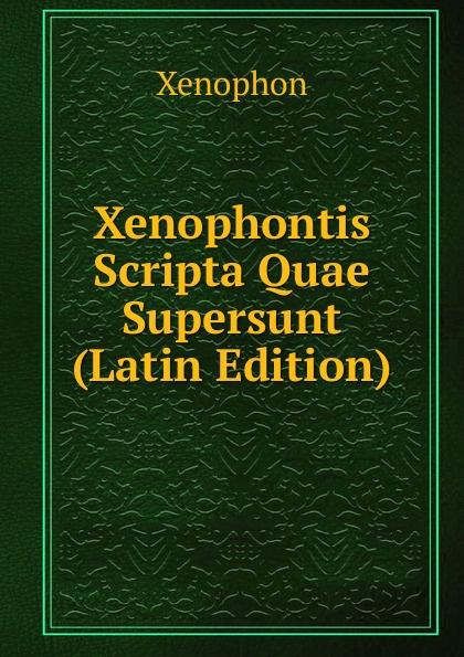 Xenophon Xenophontis Scripta Quae Supersunt (Latin Edition) eunapius dexippus dexippi eunapii petri patricii prisci malchi menandri historiarum quae supersunt 14