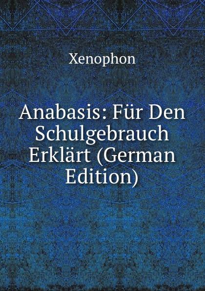 Xenophon Anabasis: Fur Den Schulgebrauch Erklart (German Edition) werner hahn deutsche literaturgeschichte in tabellen handbuch fur den schulgebrauch
