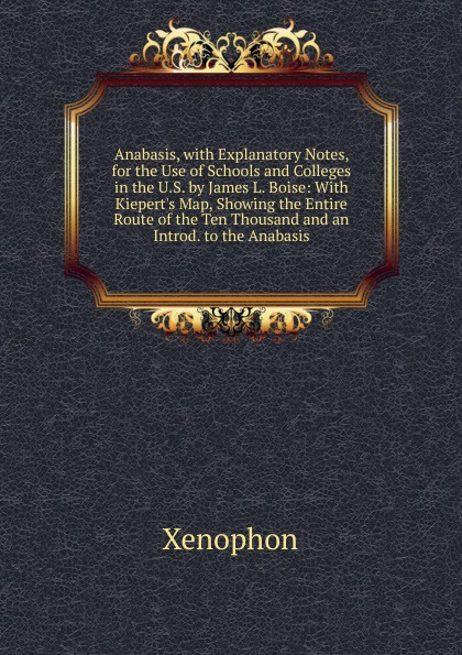 Xenophon Anabasis, with Explanatory Notes, for the Use of Schools and Colleges in the U.S. by James L. Boise: With Kiepert.s Map, Showing the Entire Route of the Ten Thousand and an Introd. to the Anabasis aristophanis ranae the clouds of aristophanes with notes critical and explanatory adapted to the use of schools and universities