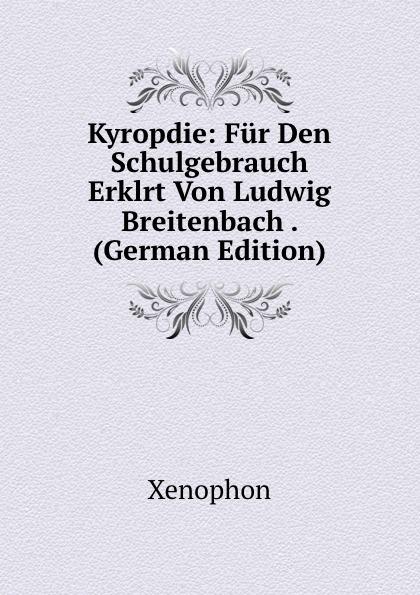 Xenophon Kyropdie: Fur Den Schulgebrauch Erklrt Von Ludwig Breitenbach . (German Edition) werner hahn deutsche literaturgeschichte in tabellen handbuch fur den schulgebrauch