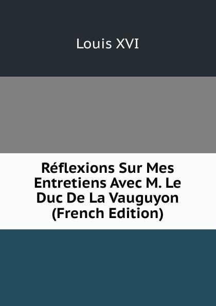 Louis XVI Reflexions Sur Mes Entretiens Avec M. Le Duc De La Vauguyon (French Edition) александр дюма le page du duc de savoie volume 1 french edition
