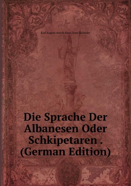 Karl August Anton Aloys Josef Xylander Die Sprache Der Albanesen Oder Schkipetaren . (German Edition) josef weisstein die rationelle mechanik german edition