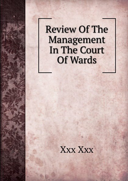 цена на Xxx Xxx Review Of The Management In The Court Of Wards