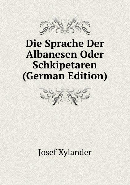 Josef Xylander Die Sprache Der Albanesen Oder Schkipetaren (German Edition) josef weisstein die rationelle mechanik german edition