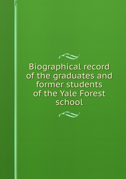 Biographical record of the graduates and former students Yale Forest school