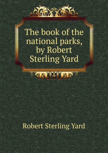 Robert Sterling Yard The book of the national parks, by