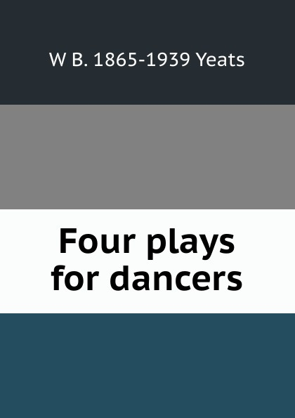 W. B. Yeats Four plays for dancers four plays