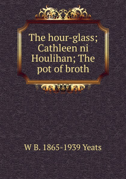 W. B. Yeats The hour-glass; Cathleen ni Houlihan; The pot of broth william butler yeats the collected works in verse and prose of william butler yeats volume 4 of 8 the hour glass cathleen ni houlihan the golden helmet the irish dramatic movement