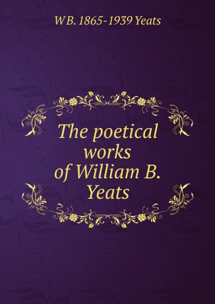 W. B. Yeats The poetical works of William