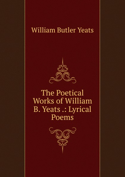 W. B. Yeats The Poetical Works of William .: Lyrical Poems
