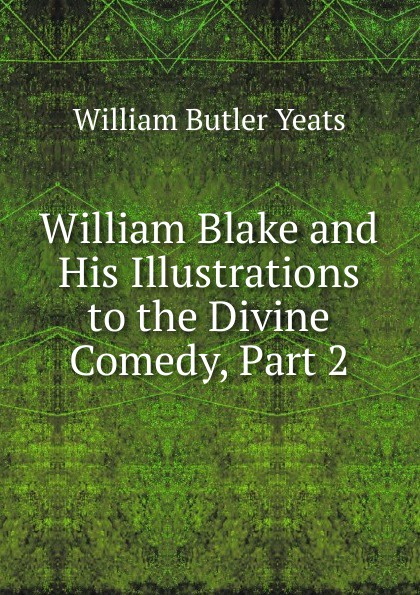 W. B. Yeats William Blake and His Illustrations to the Divine Comedy, Part 2