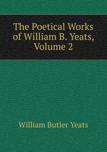 W. B. Yeats The Poetical Works of William Yeats, Volume 2