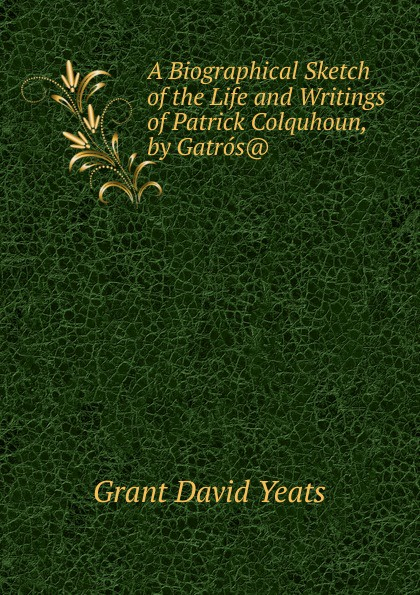 Grant David Yeats A Biographical Sketch of the Life and Writings Patrick Colquhoun, by Gatros..