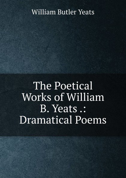 W. B. Yeats The Poetical Works of William .: Dramatical Poems