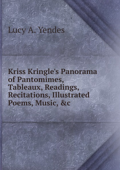Lucy A. Yendes Kriss Kringle.s Panorama of Pantomimes, Tableaux, Readings, Recitations, Illustrated Poems, Music, .c j c macy young people s illustrated history of music