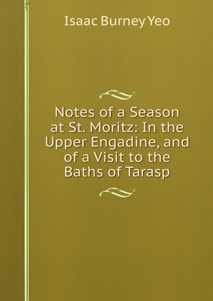 Isaac Burney Yeo Notes of a Season at St. Moritz: In the Upper Engadine, and of a Visit to the Baths of Tarasp недорого