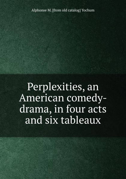 Alphonse M. [from old catalog] Yochum Perplexities, an American comedy-drama, in four acts and six tableaux j m barrie quality street a comedy in four acts