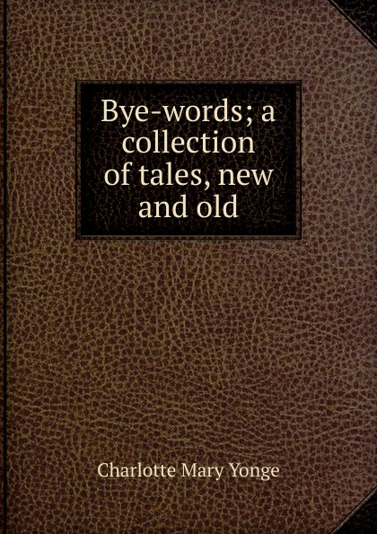 Charlotte Mary Yonge Bye-words; a collection of tales, new and old цены онлайн
