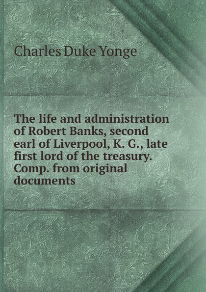 Charles Duke Yonge The life and administration of Robert Banks, second earl of Liverpool, K. G., late first lord of the treasury. Comp. from original documents leanne banks feet first
