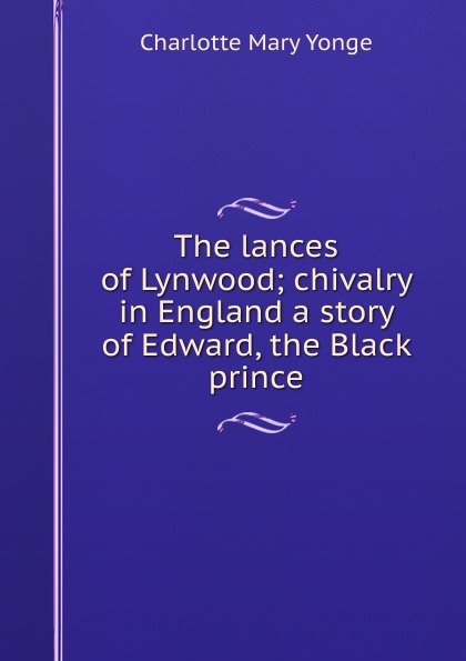 Charlotte Mary Yonge The lances of Lynwood; chivalry in England a story of Edward, the Black prince charlotte mary yonge the prince and the page a story of the last crusade
