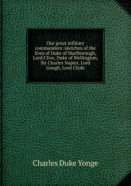 Charles Duke Yonge Our great military commanders: sketches of the lives Marlborough, Lord Clive, Wellington, Sir Napier, Gough, Clyde