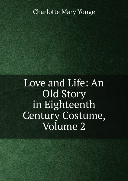 Charlotte Mary Yonge Love and Life: An Old Story in Eighteenth Century Costume, Volume 2