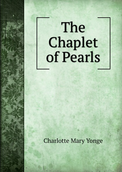 Charlotte Mary Yonge The Chaplet of Pearls yonge charlotte mary the clever woman of the family
