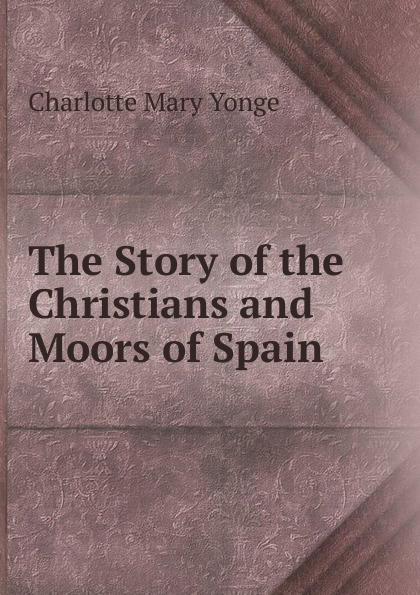 Charlotte Mary Yonge The Story of the Christians and Moors of Spain