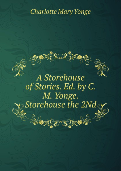 Charlotte Mary Yonge A Storehouse of Stories. Ed. by C.M. Yonge. Storehouse the 2Nd yonge charlotte mary the clever woman of the family