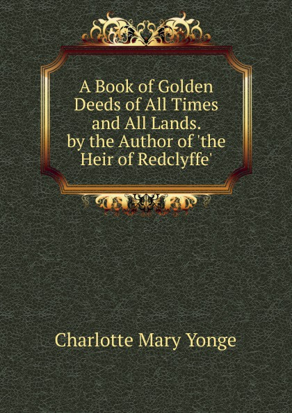 Charlotte Mary Yonge A Book of Golden Deeds of All Times and All Lands. by the Author of .the Heir of Redclyffe.. charlotte mary yonge the prince and the page by the author of the heir of redclyffe