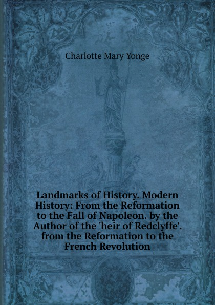 Charlotte Mary Yonge Landmarks of History. Modern History: From the Reformation to the Fall of Napoleon. by the Author of the .heir of Redclyffe.. from the Reformation to the French Revolution charlotte mary yonge the prince and the page by the author of the heir of redclyffe