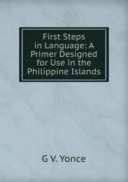 G V. Yonce First Steps in Language: A Primer Designed for Use in the Philippine Islands ambiguity in language use