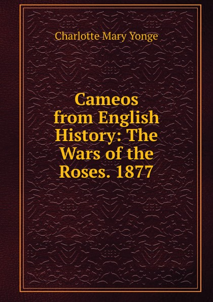 Charlotte Mary Yonge Cameos from English History: The Wars of the Roses. 1877 edgar john george the wars of the roses