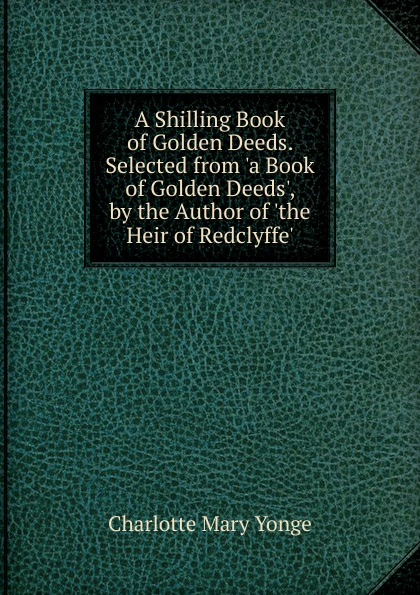 Charlotte Mary Yonge A Shilling Book of Golden Deeds. Selected from .a Book of Golden Deeds., by the Author of .the Heir of Redclyffe.. charlotte mary yonge the prince and the page by the author of the heir of redclyffe