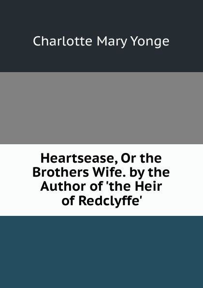 Charlotte Mary Yonge Heartsease, Or the Brothers Wife. by the Author of .the Heir of Redclyffe.. yonge charlotte mary the clever woman of the family