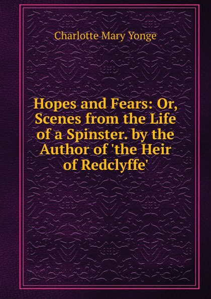 Charlotte Mary Yonge Hopes and Fears: Or, Scenes from the Life of a Spinster. by the Author of .the Heir of Redclyffe.. charlotte mary yonge the prince and the page by the author of the heir of redclyffe